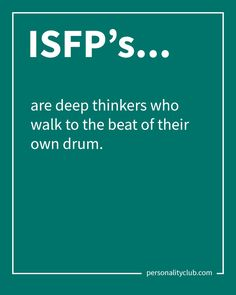 ISFP's are deep thinkers who walk to the beat of their own drum.