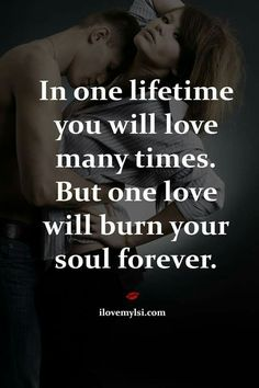 In one lifetime you will love many times. But one love will burn your soul forever.