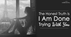 The Honest Truth Is I'm Done Trying With You