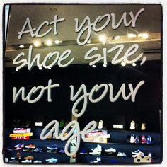 Shoe Quotes| Act your shoe size, not your age.