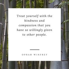 Treat yourself with the kindness and compassion that you have so willingly given to other people - Oprah
