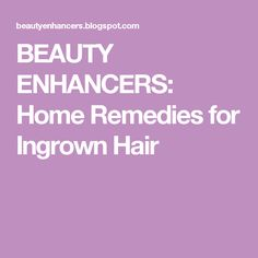 BEAUTY ENHANCERS: Home Remedies for Ingrown Hair