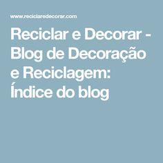 Reciclar e Decorar - Blog de Decoração e Reciclagem: Índice do blog