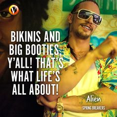"Alien (James Franco) in Spring Breakers: ""Bikinis and big booties y'all! That's what life's all about!"" #quote #moviequote #superguide"
