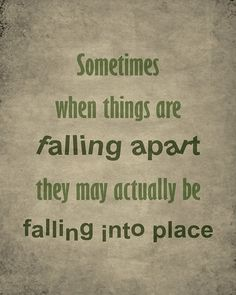 Sometimes when things are falling apart, they may actually be falling into place...