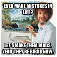 Thanks Bob Ross! I will be saying this all the time!