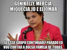 Genikelly, Mercia, Miquecia,jo e Eliomar Se esse Grupo continuar? parado eu vou cortar a bolsa família de todas  - Dilma Rousseff | Gerador Memes