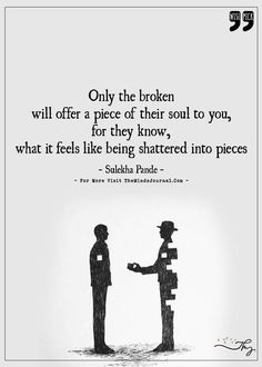 Only the broken will offer a piece of their soul to you - http://themindsjournal.com/only-the-broken-will-offer-a-piece-of-their-soul-to-you/