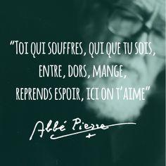 """""""Toi qui souffres, qui que tu sois, entre, dors, mange, reprends espoir, ici on t'aime."""" - Abbé Pierre"""