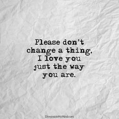 Please don't change a thing, I love you just the way you are.          http://www.diveinsidemymind.com/2016/02/dont-change.html
