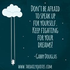 Don't be afraid to speak up for yourself. Keep fighting for your dreams! – Gabby Douglas thedailyquotes.com