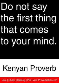 Do not say the first thing that comes to your mind. - Kenyan Proverb #proverbs #quotes