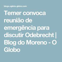 Temer convoca reunião de emergência para discutir Odebrecht | Blog do Moreno - O Globo