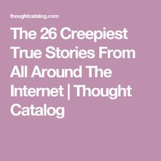 The 26 Creepiest True Stories From All Around The Internet | Thought Catalog