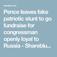 Pence leaves fake patriotic stunt to go fundraise for congressman openly loyal to Russia - Shareblue Media