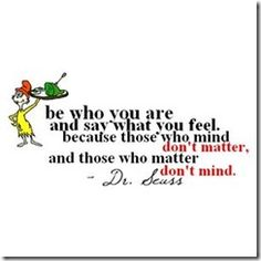 Be who you are and say what you feel.  Because those who mind don't matter and those who matter don't mind. ~Dr. Seuss~