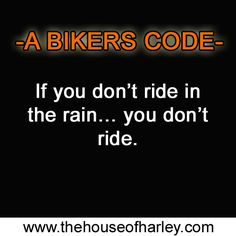 If you don't ride in the rain... you don't fucking ride. If you're a Biker then you're wondering why in hell this even needs to be said.