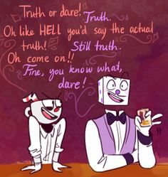 So, this is for everyone at the casino, have you all ever played truth or dare and if so, what are some of the craziest things people have done or admitted? Since cuphead's pranks are usually always so extreme do any of you use it as way to get back at him? (Since I'm pretty sure he wouldn't say no to a dare ever)