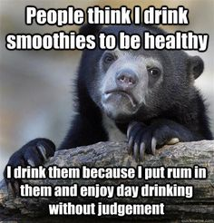 People think I drink smoothies to be healthy I drink them because I put rum in them and enjoy day drinking without judgement