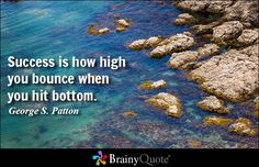 Success is how high you bounce when you hit bottom. - George S. Patton at BrainyQuote