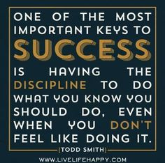 """""""One of the most important keys to success is having the discipline to do what you know you should do, even when you don't feel like doing it."""""""