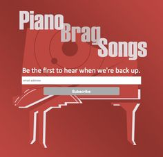 Be the 1st to hear when www.PianoBragSongs.com is back up! Click through and subscribe with your email address. Oh, and keep bragging!
