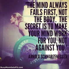 The mind always fails first, not the body. The secret is to make your mind work for you, not against you.