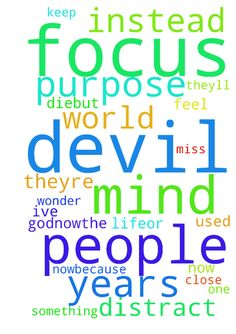 The purpose of the world, and the devil, is to distract - The purpose of the world, and the devil, is to distract people so theyll focus on other things, and their mind wont be on God.Now...the question is, can the devil take an emotionl, and make it a focus to such an extent that its used to keep their mind off of GodLike, its normal to feel bad and miss someone close to you when they die.BUT, Ive known a few people who, instead of moving on with their life,or putting their focus on God…