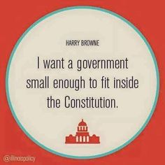 """""""I want a government small enough to fit inside the Constitution."""""""