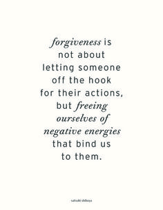 Forgiveness is not about letting someone off the hook for their actions, but freeing ourselves of negative energies that bind us to them.