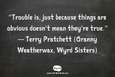 """Trouble is, just because things are obvious doesn't mean they're true."" ― Terry Pratchett (Granny Weatherwax, Wyrd Sisters) - Quote From Recite.com #RECITE #QUOTE"