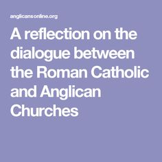 A reflection on the dialogue between the Roman Catholic and Anglican Churches