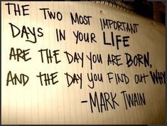"""The two most important days in your life are the day you are born and the day you find out why."" -Mark Twain"
