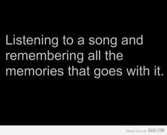 when i think back to the good times in my life, i remember the songs we made memories to <3