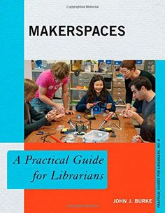 Makerspaces: A Practical Guide for Librarians (The Practical Guides for Librarians series) by John J. Burke