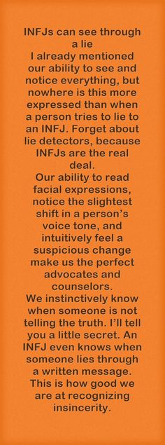 INFJs can see through a lie I already mentioned our ability to see and notice everything, but nowhere is this more expressed than when a person tries to lie to an INFJ. Forget about lie detectors, because INFJs are the real deal. Our ability to read facial expressions, notice the slightest shift in a person's voice tone, and intuitively feel a suspicious change make us the perfect advocates and counselors. We instinctively know when someone is not telling the truth. I'll...