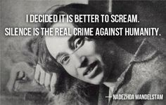 """#quote """"I decided it is better to scream. Silence is the real crime against humanity."""" - Nadezhda Mandelstam"""