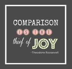 Comparison is the thief of joy - Theodore Roosevelt.