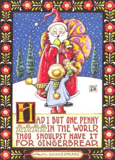 Had I but one penny in the world, thou shouldst have it for gingerbread.  ~ William Shakespeare