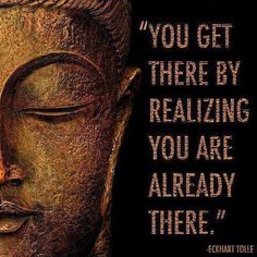 You get there by realizing you are already there. ~ Eckhart Tolle