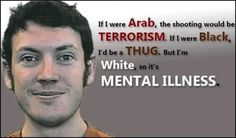 """This picture perfectly conveys the stereotypes of Arabs, Blacks, and Whites. Arabs are continually being called terrorists during bad times, blacks are constantly being labeled as """"thugs."""" But if a white man or woman were to do something  wrong or illegal, it is most likely that they have a """"mental illness.""""   http://genyhub.com/profiles/blogs/on-the-colorado-shooting-terrorism"""