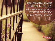 Não prometa quando estiver feliz. Não responda quando estiver nervoso. E não decida quando estiver triste.  #Reflexão #Pense