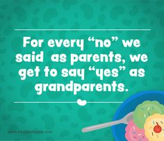 """Grandparent Quotes: For every """"no"""" we said as parents, we get to say """"yes"""" as grandparents."""