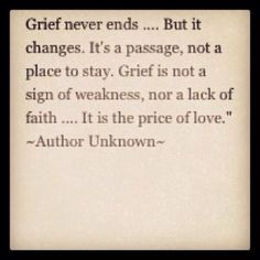 Grief never ends, but it changes. It's a passage, not a place to stay. Grief is not a sign of weakness, nor a lack of faith...it is the price of love.