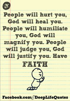 People will hurt you, God will heal you.  People will humiliate you, God will magnify you.  People will judge you, God will justify you.  Have faith!   I am witness in my own life to this quote being so VERY TRUE!