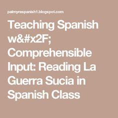 Teaching Spanish w/ Comprehensible Input: Reading La Guerra Sucia in Spanish Class