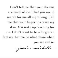 """Don't tell me that your dreams are made of me. That you would search for me all night long. Tell me that your fingertips crave my skin. You wake up reaching for me. I don't want to be a forgotten fantasy. Let me be what chase when you are awake."" - Jessica Michelle"