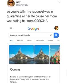 So you're tellin me rapunzel was in quarantine all her life cause her mom was hiding her from CORONA ALL IMAGES NEWS SHOPPING VIDEOS M Corona is an island kingdom and the birthplace of Rapunzel in Disney's 2010 animated feature film, Tangled. Disney Jokes, Funny Disney Memes, Stupid Funny Memes, Funny Relatable Memes, Disney Facts, Punk Disney, Funny Stuff, Really Funny, Funny Cute