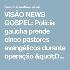 """VISÃO NEWS GOSPEL: Polícia gaúcha prende cinco pastores evangélicos durante operação """"Deus Tá Vendo"""""""