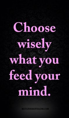 best love quotes -Choose wisely what you feed your mind.